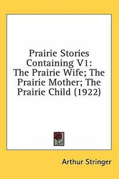 Hardcover Prairie Stories Containing V1 : The Prairie Wife; the Prairie Mother; the Prairie Child (1922) Book