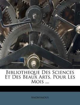 Paperback Bibliotheque des Sciences et des Beaux Arts, Pour les Mois ... Book
