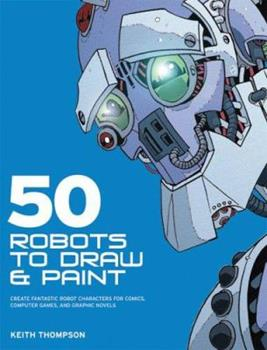 50 Robots to Draw and Paint: Create Fantastic Robot Characters for Comic Books, Computer Games, and Graphic Novels 0764133101 Book Cover