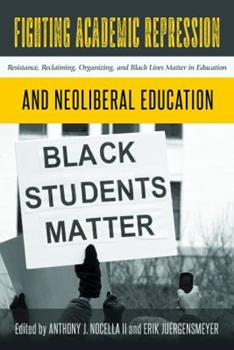 Fighting Academic Repression and Neoliberal Education: Resistance, Reclaiming, Organizing, and Black Lives Matter in Education 143313313X Book Cover
