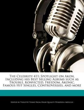 Paperback The Celebrity 411 : Spotlight on Akon, Including His Best Selling Albums Such As Trouble, Konvicted, Freedom, Akonic, Famous Hit Singles, Controversies Book