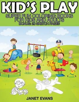 Paperback Kid's Play : Super Fun Coloring Books for Kids and Adults (Bonus: 20 Sketch Pages) Book