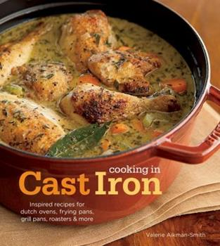 Hardcover Cooking in Cast Iron: Inspired Recipes for Dutch Ovens, Frying Pans, Grill Pans, Roaster, and more Book