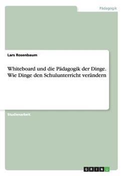 Paperback Whiteboard und Die Padagogik der Dinge. Wie Dinge Den Schulunterricht Verandern Book