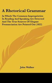 Hardcover A Rhetorical Grammar : In Which the Common Improprieties in Reading and Speaking Are Detected and the True Sources of Elegant Pronunciation Are Pointed Book