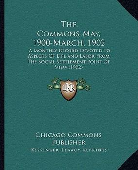 Paperback The Commons May, 1900-March, 1902: A Monthly Record Devoted To Aspects Of Life And Labor From The Social Settlement Point Of View (1902) Book