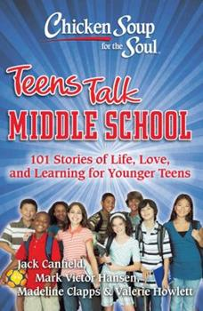 Chicken Soup for the Soul: Teens Talk Middle School: 101 Stories of Life, Love, and Learning for Younger Teens (Chicken Soup for the Soul)