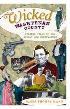 Wicked Washtenaw County: Strange Tales of the Grisly and Unexplained - Book  of the Wicked Series