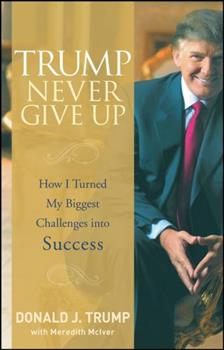 Trump Never Give Up: The Secrets of How I Turned My Biggest Challenges into Success 0470190841 Book Cover