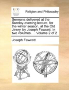 Paperback Sermons Delivered at the Sunday-Evening Lecture, for the Winter Season, at the Old Jewry, by Joseph Fawcett. in Two Volumes. ... Volume 2 of 2 Book