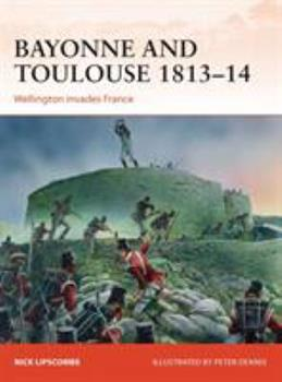 Bayonne and Toulouse 1813-14: Wellington Invades France - Book #266 of the Osprey Campaign