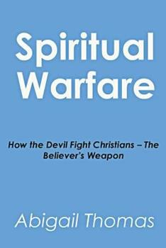 Spiritual Warfare: How the Devil Fight Christians - The Believer's Weapon 1500497282 Book Cover
