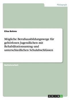 Paperback M?gliche Berufsausbildungswege F?r Geh?rlosen Jugendlichen Mit Rehabilitationsantrag und Unterschiedlichen Schulabschl?ssen [German] Book