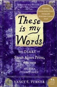 These Is My Words: The Diary of Sarah Agnes Prine, 1881-1901, Arizona Territories - Book #1 of the Sarah Agnes Prine