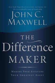 The Difference Maker: Making Your Attitude Your Greatest Asset 0785260986 Book Cover