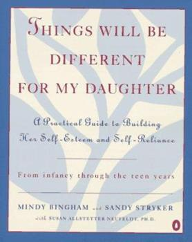 Things Will Be Different for My Daughter: A Practical Guide to Building Her Self-Esteem and Self-Reliance 0140241256 Book Cover