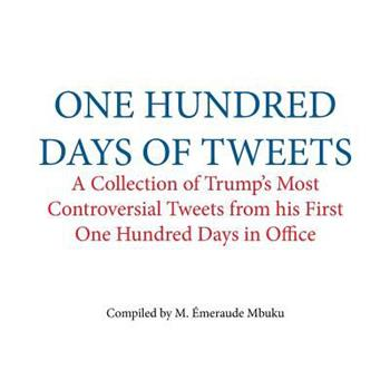 One Hundred Days of Tweets: A Collection of Trump's Most Controversial Tweets from His First One Hundred Days in Office 1546432329 Book Cover