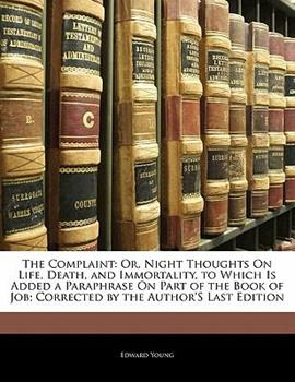 Paperback The Complaint : Or, Night Thoughts on Life, Death, and Immortality, to Which Is Added a Paraphrase on Part of the Book of Job; Corrected by the Author' Book