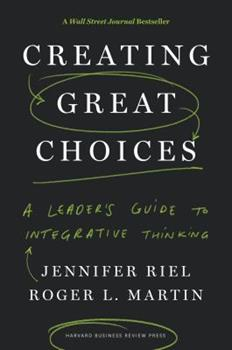 Hardcover Creating Great Choices: A Leader's Guide to Integrative Thinking Book