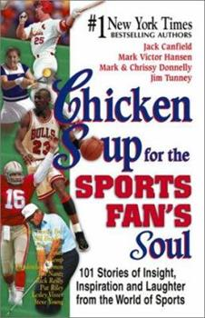Chicken Soup for the Sports Fan's Soul: Stories of Insight, Inspiration and Laughter in the World of Sport (Chicken Soup for the Soul)