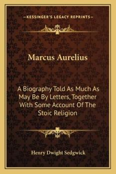 Paperback Marcus Aurelius : A Biography Told As Much As May Be by Letters, Together with Some Account of the Stoic Religion Book