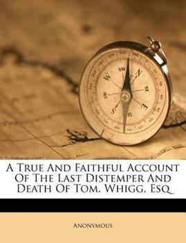 Paperback A True and Faithful Account of the Last Distemper and Death of Tom Whigg, Esq Book