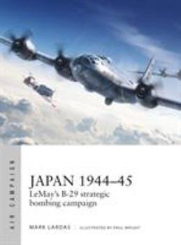 Japan 1944-45: LeMay's B-29 strategic bombing campaign - Book #9 of the Osprey Air Campaign