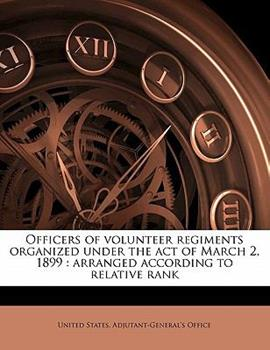 Paperback Officers of Volunteer Regiments Organized under the Act of March 2 1899 : Arranged according to relative Rank Book