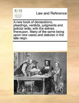 Paperback A New Book of Declarations, Pleadings, Verdicts, Judgments and Judicial Writs; with the Entries Thereupon Many of the Same Being upon New Cases and S Book