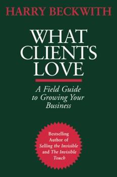 What Clients Love: A Field Guide to Growing Your Business 0446556025 Book Cover