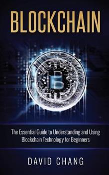 Blockchain: The Essential Guide to Understanding and Using Blockchain Technology for Beginners 1539882446 Book Cover