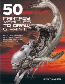 50 Fantasy Vehicles to Draw & Paint: Create Awe-inspiring Crafts for Comics, Computer Games, and Graphic Novels (Quarto Book) 0764135228 Book Cover