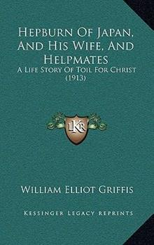 Hardcover Hepburn of Japan, and His Wife, and Helpmates: A Life Story of Toil for Christ (1913) Book