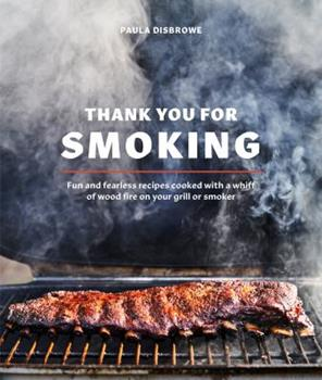 Thank You for Smoking: Fun and Fearless Recipes Cooked with a Whiff of Wood Fire on Your Grill or Smoke R: A Cookbook 0399582134 Book Cover