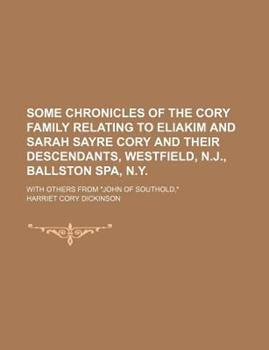 Paperback Some Chronicles of the Cory Family Relating to Eliakim and Sarah Sayre Cory and Their Descendants, Westfield, N.J., Ballston Spa, N.Y.; With Others Fr Book