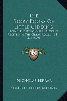 Paperback The Story Books of Little Gidding : Being the Religious Dialogues Recited in the Great Room, 1631-32 (1899) Book
