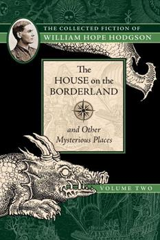 The House on the Borderland and Other Mysterious Places: The Collected Fiction of William Hope Hodgson, Volume 2 1597809217 Book Cover