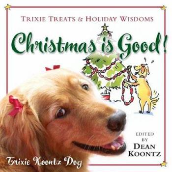 Christmas Is Good!: Trixie Treats & Holiday Wisdom
