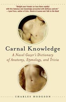 Carnal Knowledge: A Navel Gazer's Dictionary of Anatomy, Etymology, and Trivia 0312371217 Book Cover