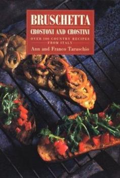 Bruschetta: Crostoni and Crostini over 100 Country Recipes from Italy 0789200961 Book Cover