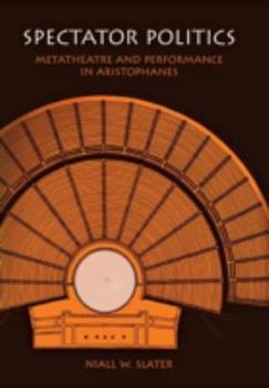 Hardcover Spectator Politics : Metatheatre and Performance in Aristophanes Book