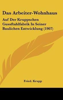 Hardcover Das Arbeiter-Wohnhaus : Auf der Kruppschen Gussftahlfabrik in Seiner Baulichen Entwicklung (1907) Book