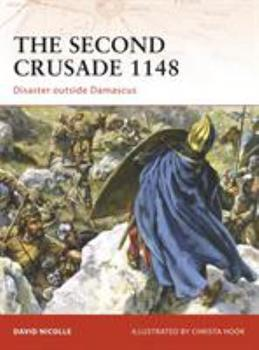 The Second Crusade 1148: Disaster outside Damascus (Campaign) - Book #204 of the Osprey Campaign