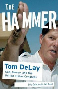The Hammer: Tom DeLay: God, Money, and the Rise of the Republican Congress 1586482386 Book Cover