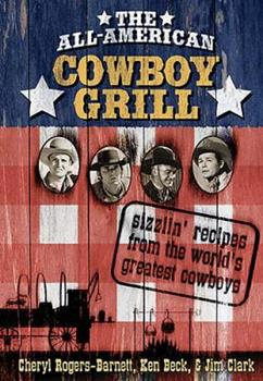 The All-American Cowboy Grill: Sizzlin' Recipes from the World's Greatest Cowboys 1401602002 Book Cover