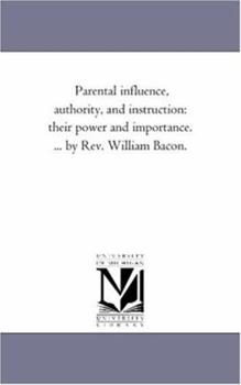 Paperback Parental influence, Authority, and instruction: their Power and Importance. ... by Rev. William Bacon. Book