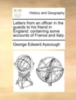 Paperback Letters from an Officer in the Guards to His Friend in England: Containing Some Accounts of France and Italy. Book