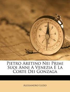 Paperback Pietro Aretino Nei Primi Suoi Anni a Venezia e la Corte Dei Gonzag Book