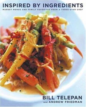 Inspired by Ingredients: Market Menus and Family Favorites from a Three-Star Chef 0743243870 Book Cover