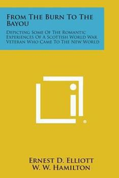 Paperback From the Burn to the Bayou: Depicting Some of the Romantic Experiences of a Scottish World War Veteran Who Came to the New World Book